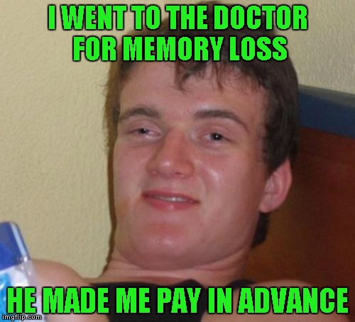 I guess he doesn't have very much faith in his ability to cure it. | I WENT TO THE DOCTOR FOR MEMORY LOSS HE MADE ME PAY IN ADVANCE | image tagged in memes,10 guy | made w/ Imgflip meme maker