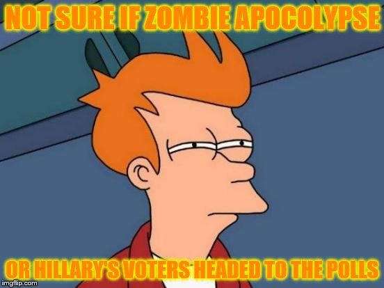 Futurama Fry | NOT SURE IF ZOMBIE APOCOLYPSE OR HILLARY'S VOTERS HEADED TO THE POLLS | image tagged in memes,futurama fry,halloween,hillary clinton,zombie | made w/ Imgflip meme maker