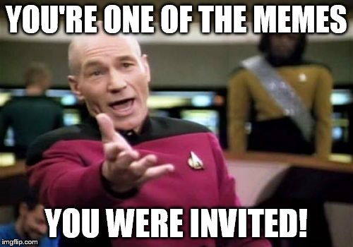 Picard Wtf Meme | YOU'RE ONE OF THE MEMES YOU WERE INVITED! | image tagged in memes,picard wtf | made w/ Imgflip meme maker