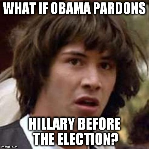 I wouldn't put it past him! | WHAT IF OBAMA PARDONS HILLARY BEFORE THE ELECTION? | image tagged in memes,conspiracy keanu,hillary clinton,obama,crookedhillary | made w/ Imgflip meme maker