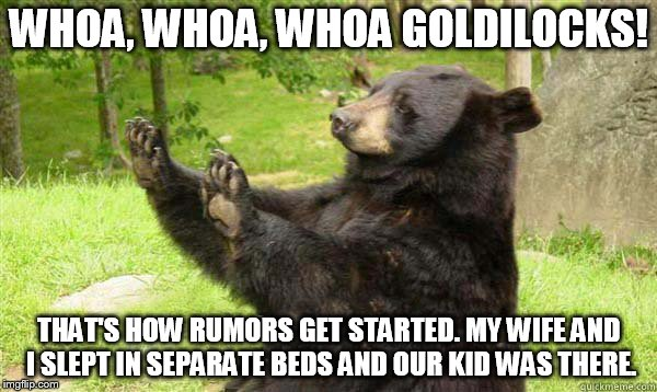 Goldilocks is trying to change the story... | WHOA, WHOA, WHOA GOLDILOCKS! THAT'S HOW RUMORS GET STARTED. MY WIFE AND I SLEPT IN SEPARATE BEDS AND OUR KID WAS THERE. | image tagged in no bear blank,goldilocks and the three bears,separate beds,no privacy with kids around,rumor mill,is that a clue behind the bear | made w/ Imgflip meme maker