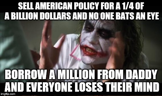 SELL AMERICAN POLICY FOR A 1/4 OF A BILLION DOLLARS AND NO ONE BATS AN EYE BORROW A MILLION FROM DADDY AND EVERYONE LOSES THEIR MIND | made w/ Imgflip meme maker