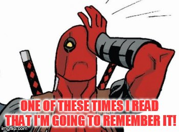 Deadpool - Facepalm | ONE OF THESE TIMES I READ THAT I'M GOING TO REMEMBER IT! | image tagged in deadpool - facepalm | made w/ Imgflip meme maker