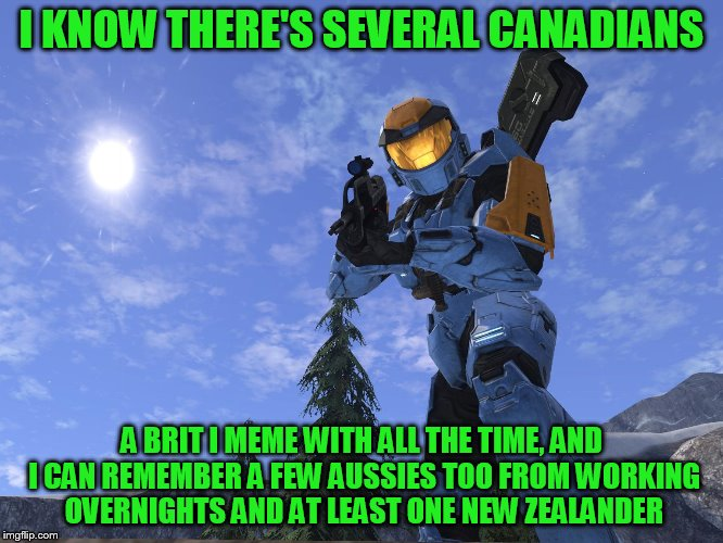 Demonic Penguin Halo 3 | I KNOW THERE'S SEVERAL CANADIANS A BRIT I MEME WITH ALL THE TIME, AND I CAN REMEMBER A FEW AUSSIES TOO FROM WORKING OVERNIGHTS AND AT LEAST  | image tagged in demonic penguin halo 3 | made w/ Imgflip meme maker