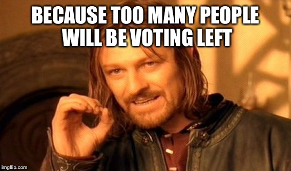 One Does Not Simply Meme | BECAUSE TOO MANY PEOPLE WILL BE VOTING LEFT | image tagged in memes,one does not simply | made w/ Imgflip meme maker