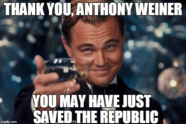 Leonardo Dicaprio Cheers Meme | THANK YOU, ANTHONY WEINER YOU MAY HAVE JUST   SAVED THE REPUBLIC | image tagged in memes,leonardo dicaprio cheers,anthony weiner,huma abedin,hillary clinton,election 2016 | made w/ Imgflip meme maker
