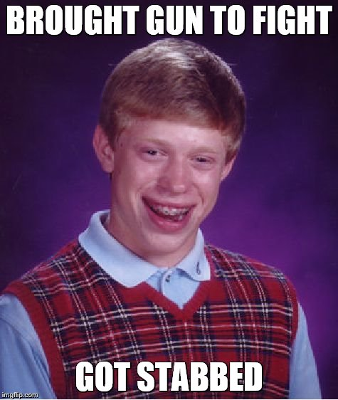 Bad Luck Brian Meme | BROUGHT GUN TO FIGHT GOT STABBED | image tagged in memes,bad luck brian | made w/ Imgflip meme maker