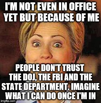 I'M NOT EVEN IN OFFICE YET BUT BECAUSE OF ME PEOPLE DON'T TRUST THE DOJ, THE FBI AND THE STATE DEPARTMENT. IMAGINE WHAT I CAN DO ONCE I'M IN | made w/ Imgflip meme maker