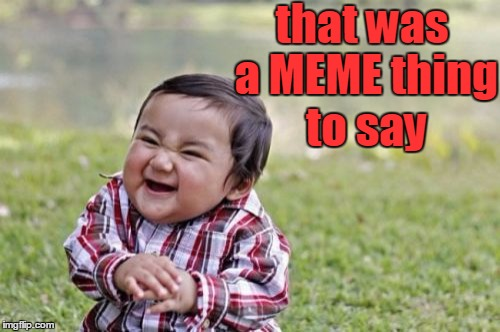 Evil Toddler Meme | that was a MEME thing to say | image tagged in memes,evil toddler | made w/ Imgflip meme maker