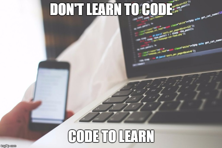 DON'T LEARN TO CODE; CODE TO LEARN | DON'T LEARN TO CODE CODE TO LEARN | image tagged in coding,hacker,programming,learning | made w/ Imgflip meme maker