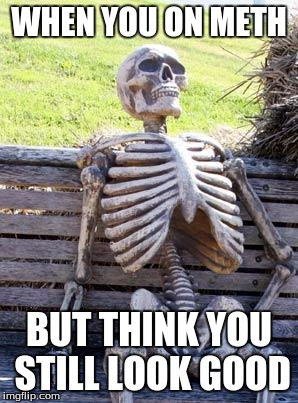 Waiting Skeleton Meme | WHEN YOU ON METH BUT THINK YOU STILL LOOK GOOD | image tagged in memes,waiting skeleton | made w/ Imgflip meme maker