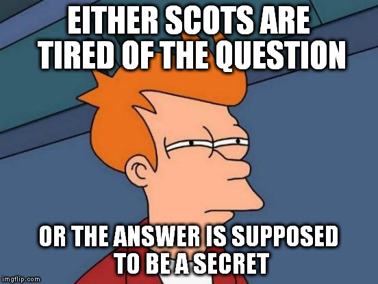 Futurama Fry Meme | EITHER SCOTS ARE TIRED OF THE QUESTION OR THE ANSWER IS SUPPOSED TO BE A SECRET | image tagged in memes,futurama fry | made w/ Imgflip meme maker