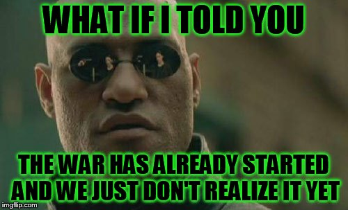 Matrix Morpheus Meme | WHAT IF I TOLD YOU THE WAR HAS ALREADY STARTED AND WE JUST DON'T REALIZE IT YET | image tagged in memes,matrix morpheus | made w/ Imgflip meme maker