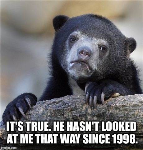 Confession Bear Meme | IT'S TRUE. HE HASN'T LOOKED AT ME THAT WAY SINCE 1998. | image tagged in memes,confession bear | made w/ Imgflip meme maker