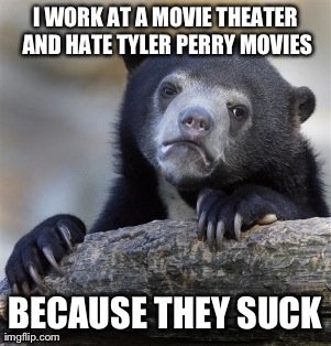 Confession Bear Meme | I WORK AT A MOVIE THEATER AND HATE TYLER PERRY MOVIES BECAUSE THEY SUCK | image tagged in memes,confession bear,AdviceAnimals | made w/ Imgflip meme maker