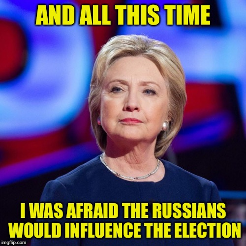 Lying Hillary Clinton | AND ALL THIS TIME I WAS AFRAID THE RUSSIANS WOULD INFLUENCE THE ELECTION | image tagged in lying hillary clinton | made w/ Imgflip meme maker