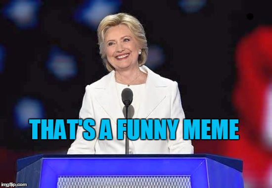 Hillary | THAT'S A FUNNY MEME | image tagged in hillary | made w/ Imgflip meme maker