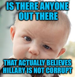 Not trying to be rude and don't care who you're voting for, but is there?  I'm Voting Trump and I know that he's  got issues. | IS THERE ANYONE OUT THERE THAT ACTUALLY BELIEVES HILLARY IS NOT CORRUPT | image tagged in memes,skeptical baby | made w/ Imgflip meme maker
