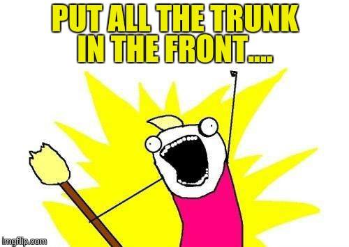 X All The Y Meme | PUT ALL THE TRUNK IN THE FRONT.... | image tagged in memes,x all the y | made w/ Imgflip meme maker