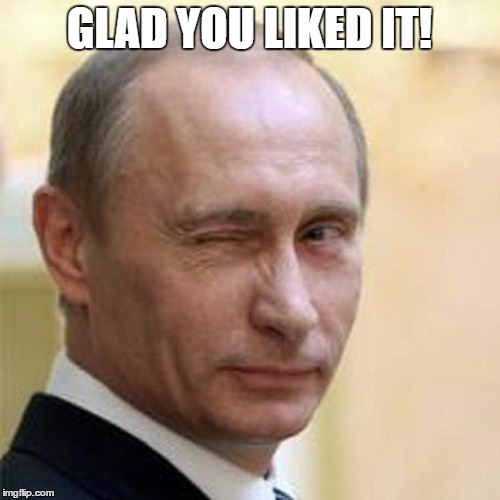 Putin Wink | GLAD YOU LIKED IT! | image tagged in putin wink | made w/ Imgflip meme maker