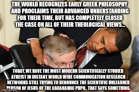 Obama bullies stephen hawking | THE WORLD RECOGNIZES EARLY GREEK PHILOSOPHY AND PROCLAIMS THEIR ADVANCED UNDERSTANDING FOR THEIR TIME, BUT HAS COMPLETELY CLOSED THE CASE ON | image tagged in obama bullies stephen hawking | made w/ Imgflip meme maker