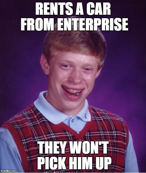 Bad Luck Brian Meme | RENTS A CAR FROM ENTERPRISE THEY WON'T PICK HIM UP | image tagged in memes,bad luck brian | made w/ Imgflip meme maker