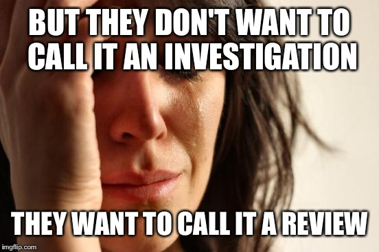 First World Problems Meme | BUT THEY DON'T WANT TO CALL IT AN INVESTIGATION THEY WANT TO CALL IT A REVIEW | image tagged in memes,first world problems | made w/ Imgflip meme maker