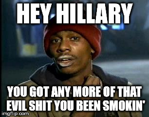 Y'all Got Any More Of That Meme | HEY HILLARY YOU GOT ANY MORE OF THAT EVIL SHIT YOU BEEN SMOKIN' | image tagged in memes,yall got any more of | made w/ Imgflip meme maker