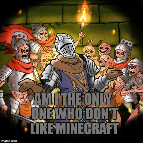 Am I the only one? | AM I THE ONLY ONE WHO DON'T LIKE MINECRAFT | image tagged in minecraft,unpopular opinion,knight | made w/ Imgflip meme maker