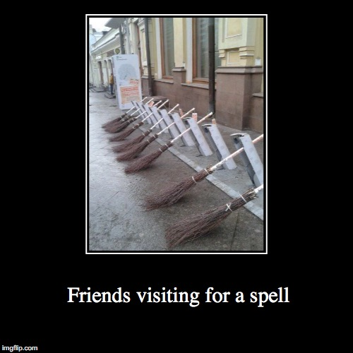 We've got company | Friends visiting for a spell | image tagged in funny,demotivationals,witches,broom,happy halloween | made w/ Imgflip demotivational maker