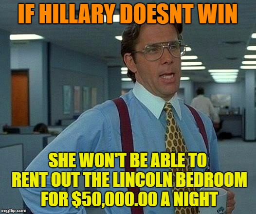 That Would Be Great Meme | IF HILLARY DOESNT WIN SHE WON'T BE ABLE TO RENT OUT THE LINCOLN BEDROOM FOR $50,000.00 A NIGHT | image tagged in memes,that would be great | made w/ Imgflip meme maker