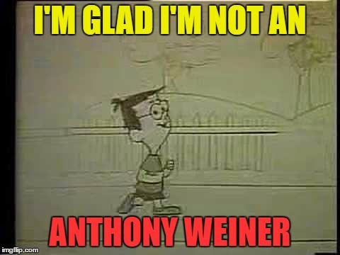 I'M GLAD I'M NOT AN ANTHONY WEINER | made w/ Imgflip meme maker