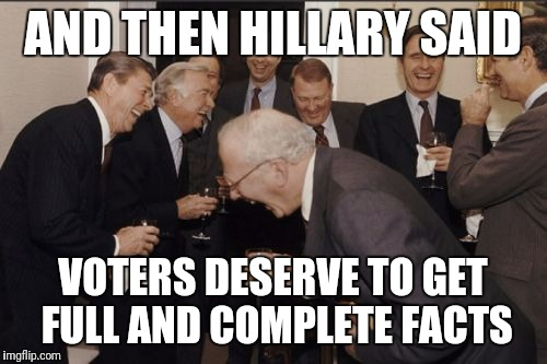 Has Hillary even heard of irony? | AND THEN HILLARY SAID VOTERS DESERVE TO GET FULL AND COMPLETE FACTS | image tagged in memes,laughing men in suits | made w/ Imgflip meme maker