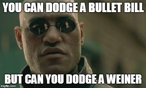 Matrix Morpheus Meme | YOU CAN DODGE A BULLET BILL BUT CAN YOU DODGE A WEINER | image tagged in memes,matrix morpheus | made w/ Imgflip meme maker
