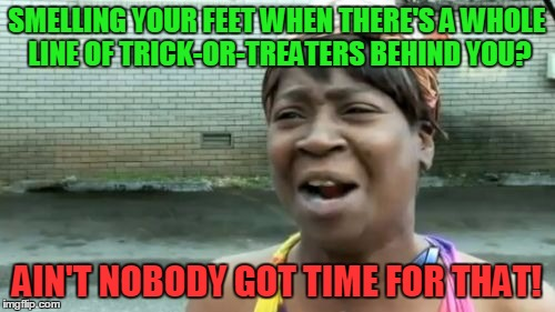 Aint Nobody Got Time For That Meme | SMELLING YOUR FEET WHEN THERE'S A WHOLE LINE OF TRICK-OR-TREATERS BEHIND YOU? AIN'T NOBODY GOT TIME FOR THAT! | image tagged in memes,aint nobody got time for that | made w/ Imgflip meme maker
