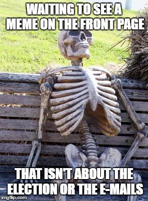 Waiting Skeleton |  WAITING TO SEE A MEME ON THE FRONT PAGE; THAT ISN'T ABOUT THE ELECTION OR THE E-MAILS | image tagged in memes,waiting skeleton | made w/ Imgflip meme maker