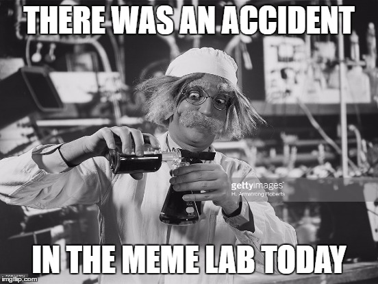 THERE WAS AN ACCIDENT IN THE MEME LAB TODAY | made w/ Imgflip meme maker