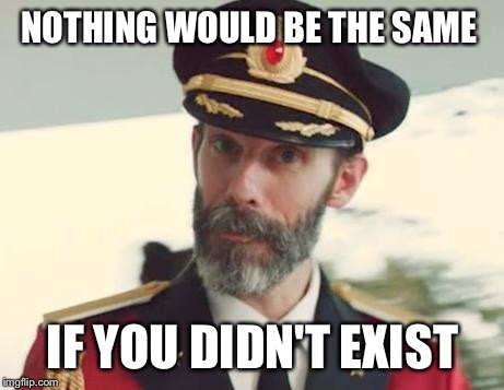 Instagram hipster philosophy.  | NOTHING WOULD BE THE SAME IF YOU DIDN'T EXIST | image tagged in captain obvious | made w/ Imgflip meme maker