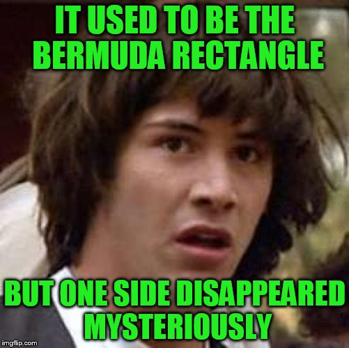 Conspiracy Keanu Meme | IT USED TO BE THE BERMUDA RECTANGLE BUT ONE SIDE DISAPPEARED MYSTERIOUSLY | image tagged in memes,conspiracy keanu | made w/ Imgflip meme maker