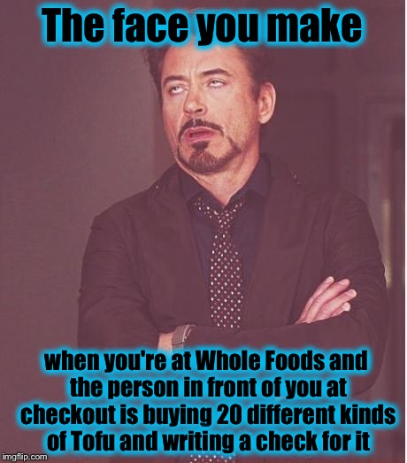 Face You Make Robert Downey Jr Meme | The face you make when you're at Whole Foods and the person in front of you at checkout is buying 20 different kinds of Tofu and writing a c | image tagged in memes,face you make robert downey jr,evilmandoevil,funny | made w/ Imgflip meme maker