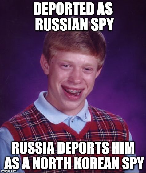 Bad Luck Brian Meme | DEPORTED AS RUSSIAN SPY RUSSIA DEPORTS HIM AS A NORTH KOREAN SPY | image tagged in memes,bad luck brian | made w/ Imgflip meme maker