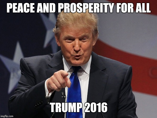 Donald trump | PEACE AND PROSPERITY FOR ALL TRUMP 2016 | image tagged in donald trump | made w/ Imgflip meme maker
