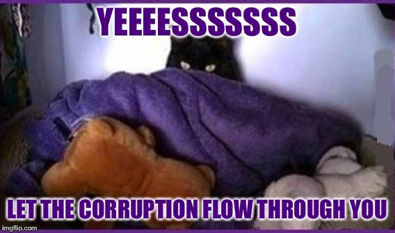 YEEEESSSSSSS LET THE CORRUPTION FLOW THROUGH YOU | made w/ Imgflip meme maker