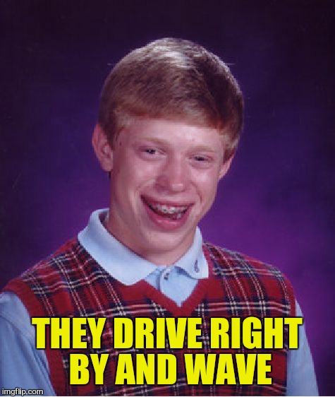 Bad Luck Brian Meme | THEY DRIVE RIGHT BY AND WAVE | image tagged in memes,bad luck brian | made w/ Imgflip meme maker