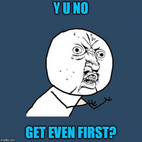 Y U No Meme | Y U NO GET EVEN FIRST? | image tagged in memes,y u no | made w/ Imgflip meme maker