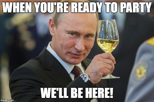Putin Cheers | WHEN YOU'RE READY TO PARTY WE'LL BE HERE! | image tagged in putin cheers | made w/ Imgflip meme maker