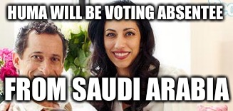 HUMA WILL BE VOTING ABSENTEE FROM SAUDI ARABIA | made w/ Imgflip meme maker