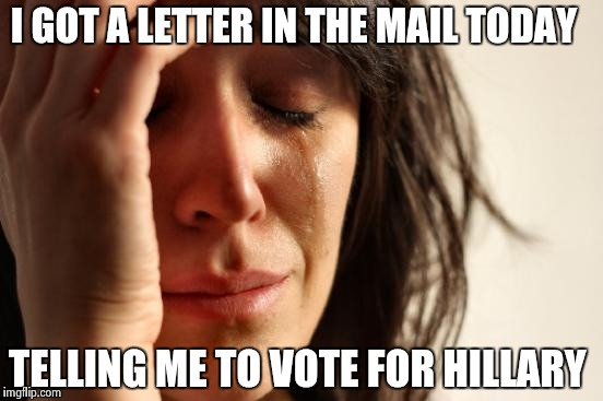 First World Problems Meme | I GOT A LETTER IN THE MAIL TODAY TELLING ME TO VOTE FOR HILLARY | image tagged in memes,first world problems | made w/ Imgflip meme maker