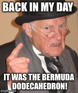 Back In My Day Meme | BACK IN MY DAY IT WAS THE BERMUDA DODECAHEDRON! | image tagged in memes,back in my day | made w/ Imgflip meme maker