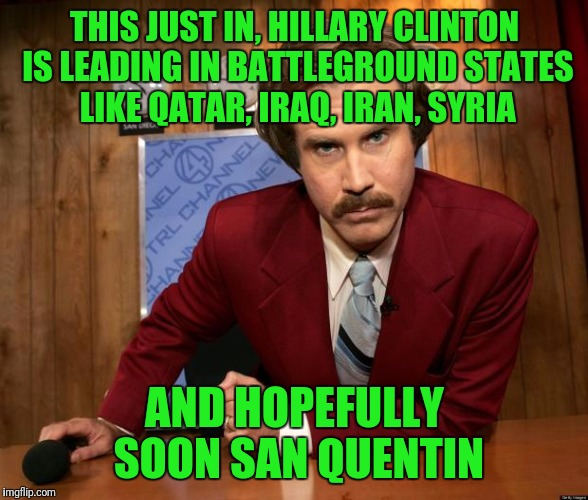 Ron Burgundy in yo face | THIS JUST IN, HILLARY CLINTON IS LEADING IN BATTLEGROUND STATES LIKE QATAR, IRAQ, IRAN, SYRIA AND HOPEFULLY SOON SAN QUENTIN | image tagged in ron burgundy in yo face | made w/ Imgflip meme maker